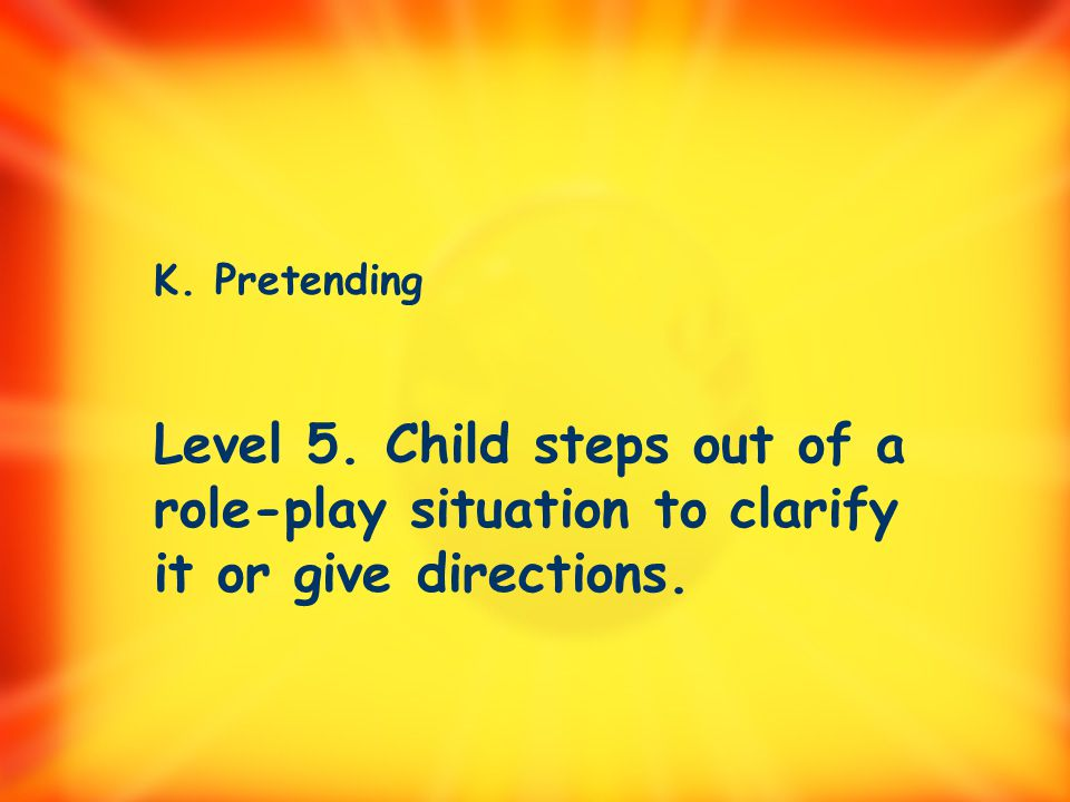 K. Pretending 1. Child acts like an animal, object, or another person. 2. Child uses one or more objects to stand for another object.