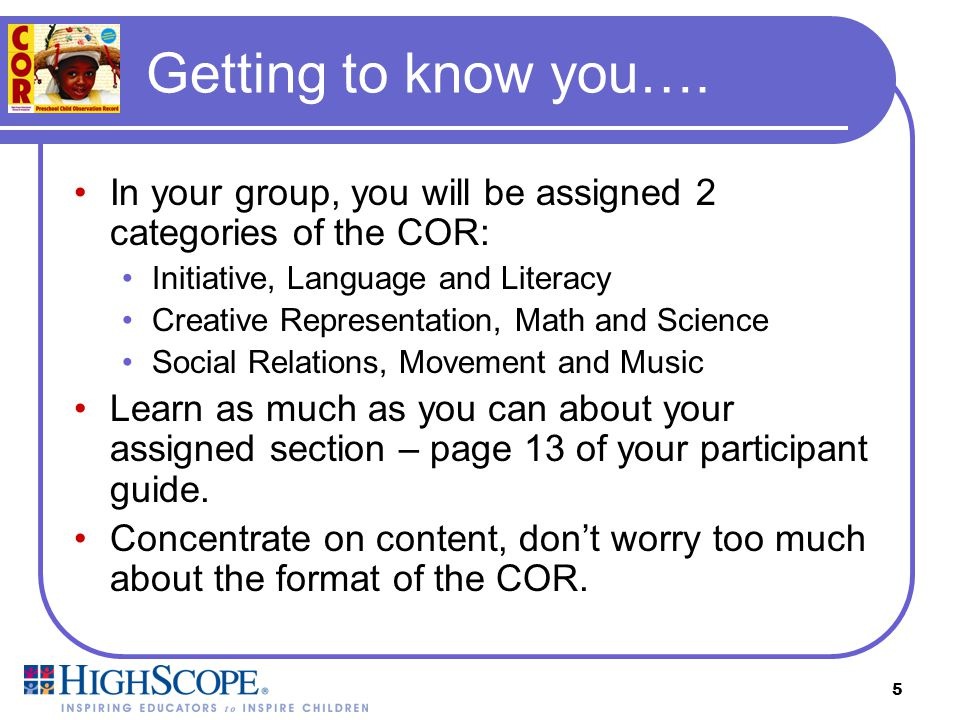 Getting to know you…. In your group, you will be assigned 2 categories of the COR: Initiative, Language and Literacy.