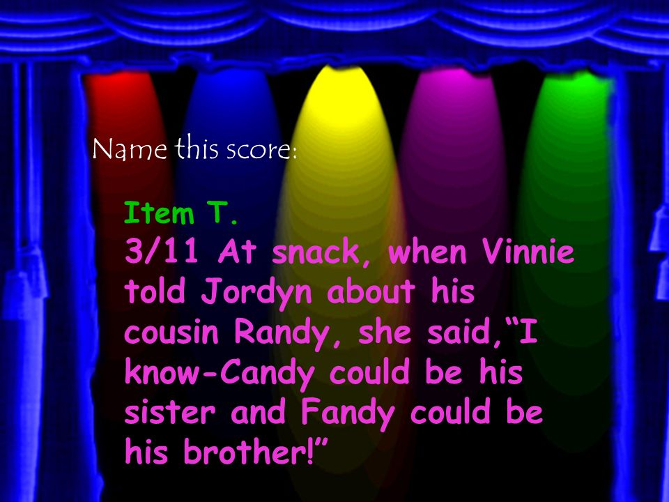 3/11 At Snack, Andrew told Vinnie and Jordyn about a boy he knows named Randy. I know, he said, Candy could be his sister and Fandy could be his brother!
