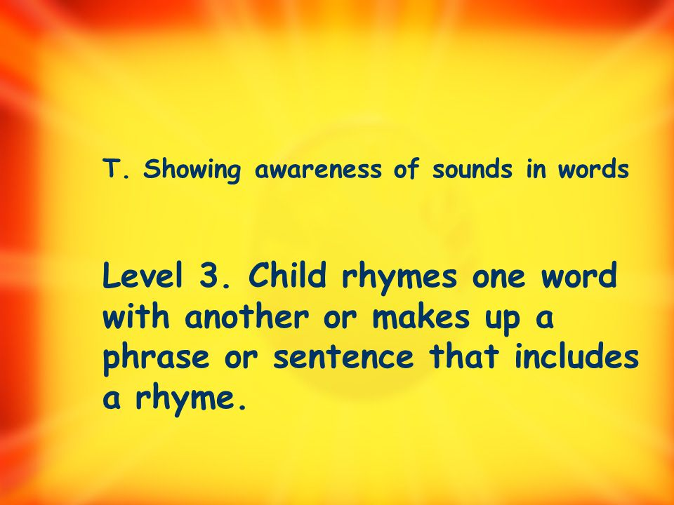 T. Showing awareness of sounds in words