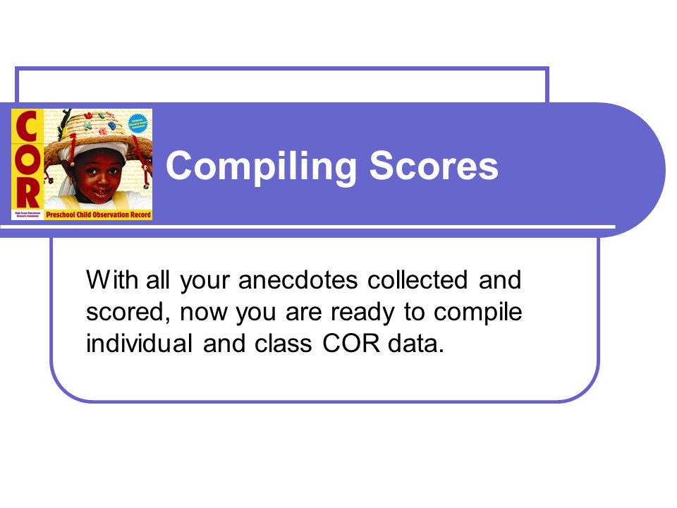Compiling Scores With all your anecdotes collected and scored, now you are ready to compile individual and class COR data.