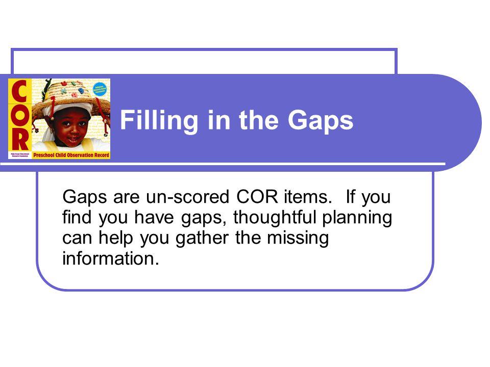 Filling in the Gaps Gaps are un-scored COR items.