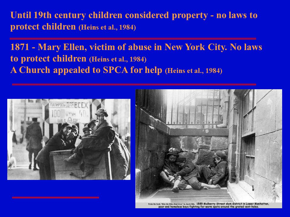 Until 19th century children considered property - no laws to protect children (Heins et al., 1984)