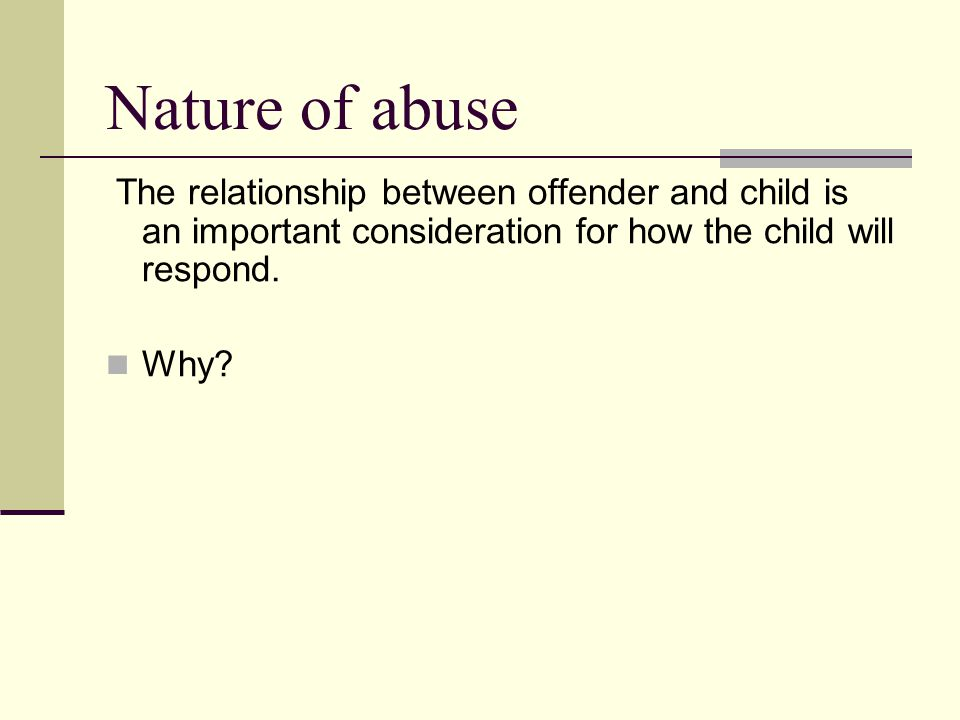 Nature of abuse The relationship between offender and child is an important consideration for how the child will respond.