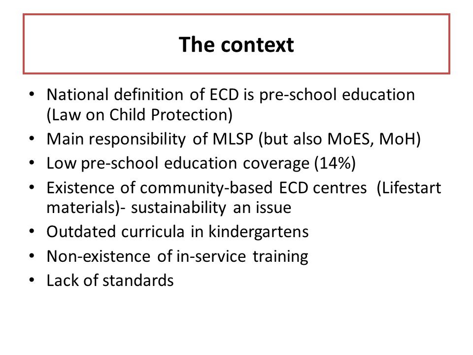 The context National definition of ECD is pre-school education (Law on Child Protection) Main responsibility of MLSP (but also MoES, MoH)