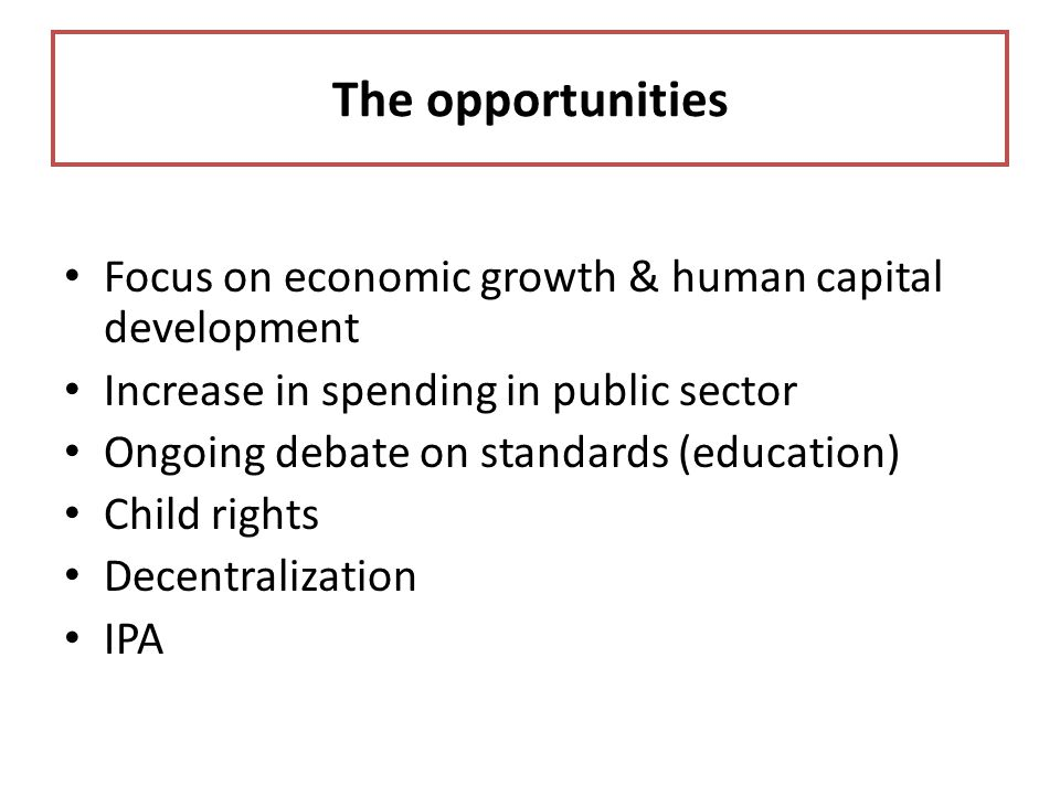 The opportunities Focus on economic growth & human capital development
