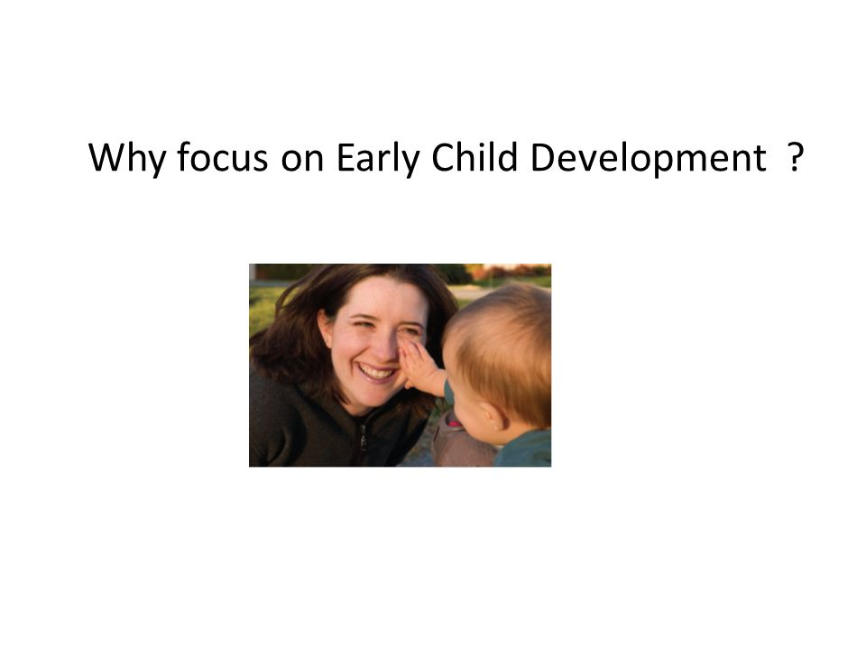 Why focus on Early Child Development