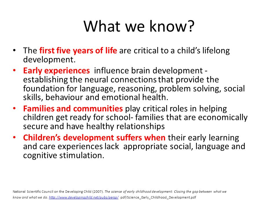 What we know The first five years of life are critical to a child's lifelong development.