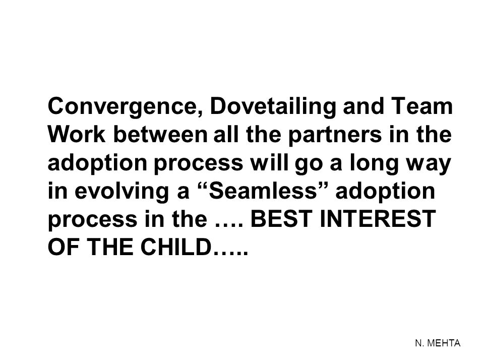 Convergence, Dovetailing and Team Work between all the partners in the adoption process will go a long way in evolving a Seamless adoption process in the …. BEST INTEREST OF THE CHILD…..