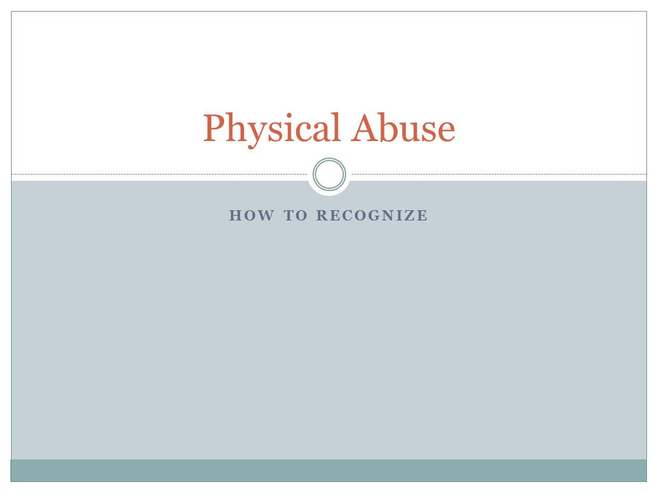 Physical Abuse HOW TO RECOGNIZE