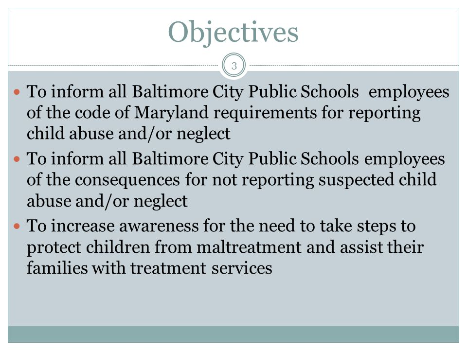 Objectives To inform all Baltimore City Public Schools employees of the code of Maryland requirements for reporting child abuse and/or neglect.