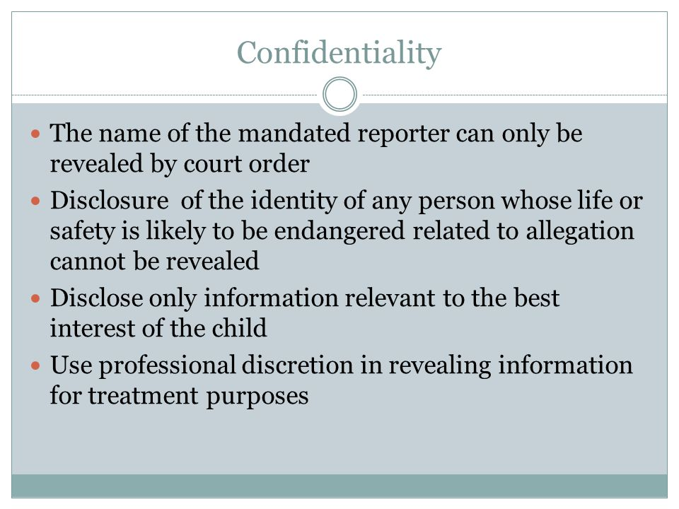 Confidentiality The name of the mandated reporter can only be revealed by court order.