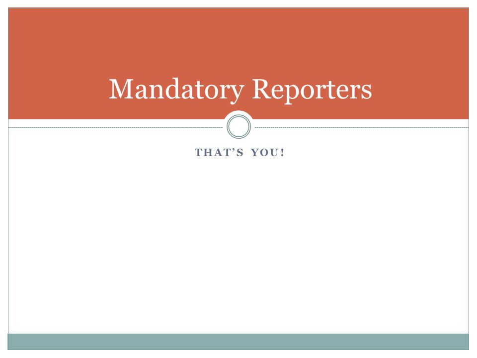 Mandatory Reporters That's you!