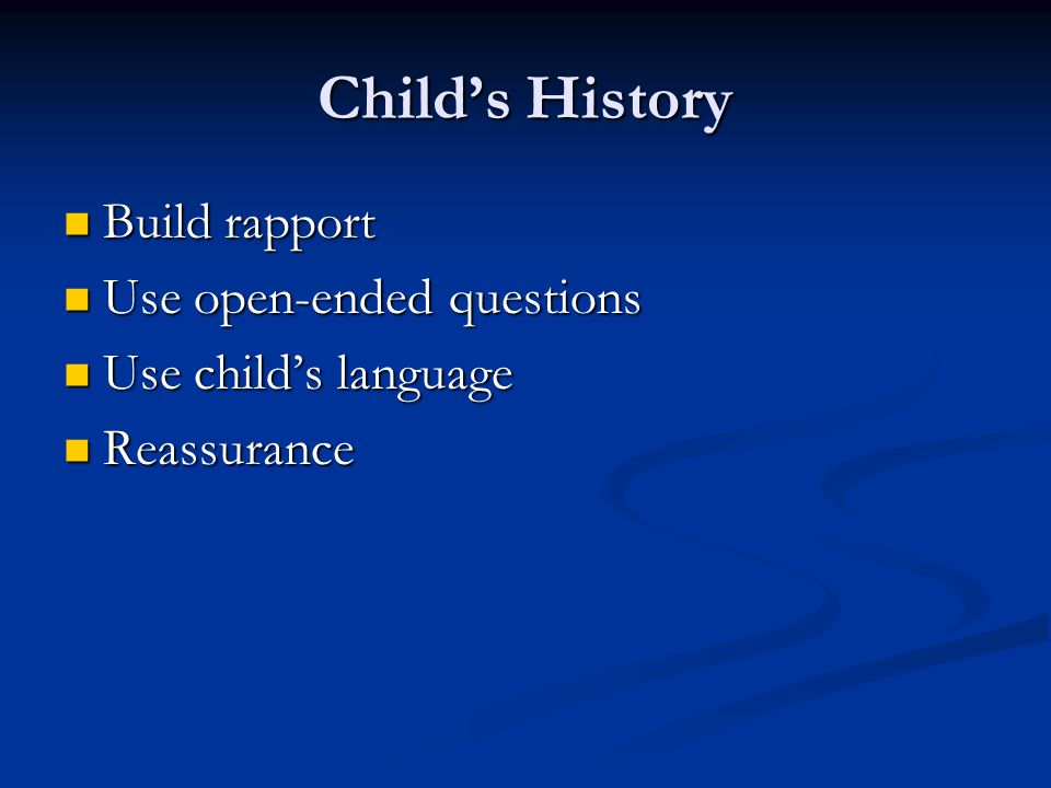 Child's History Build rapport Use open-ended questions