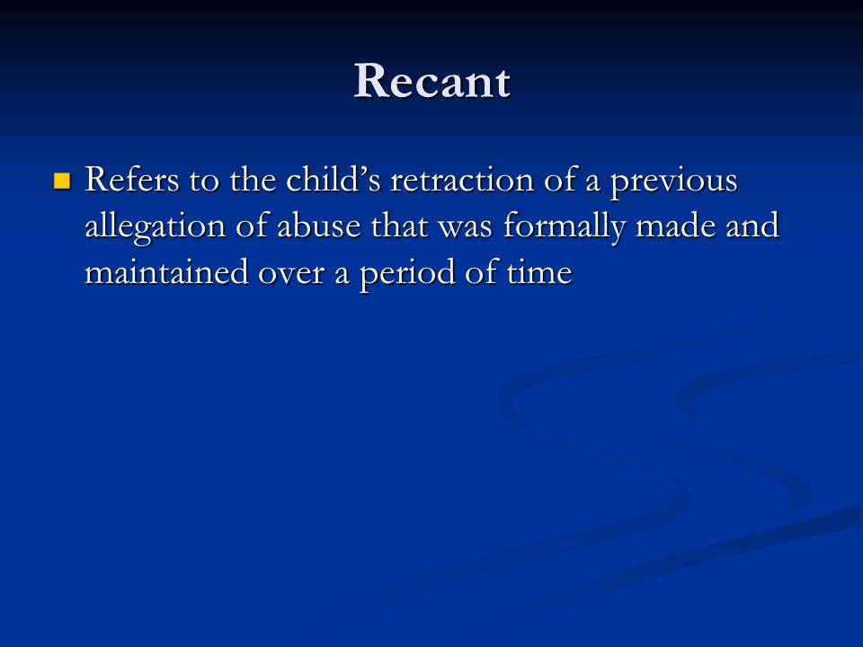 Recant Refers to the child's retraction of a previous allegation of abuse that was formally made and maintained over a period of time.