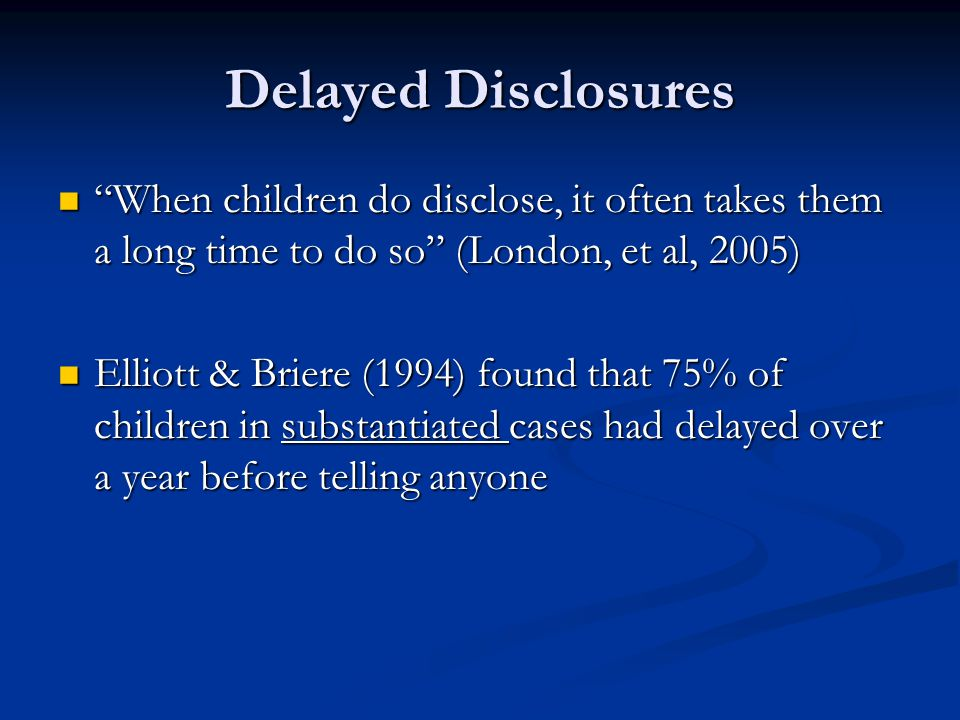 Delayed Disclosures When children do disclose, it often takes them a long time to do so (London, et al, 2005)