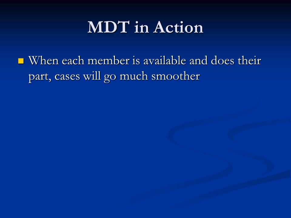 MDT in Action When each member is available and does their part, cases will go much smoother
