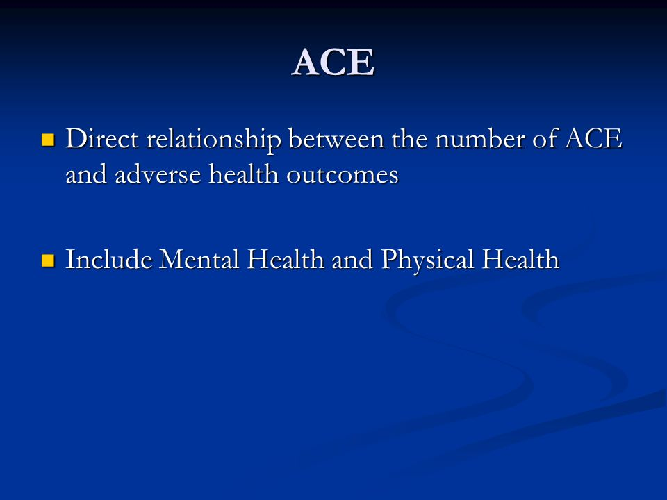 ACE Direct relationship between the number of ACE and adverse health outcomes.