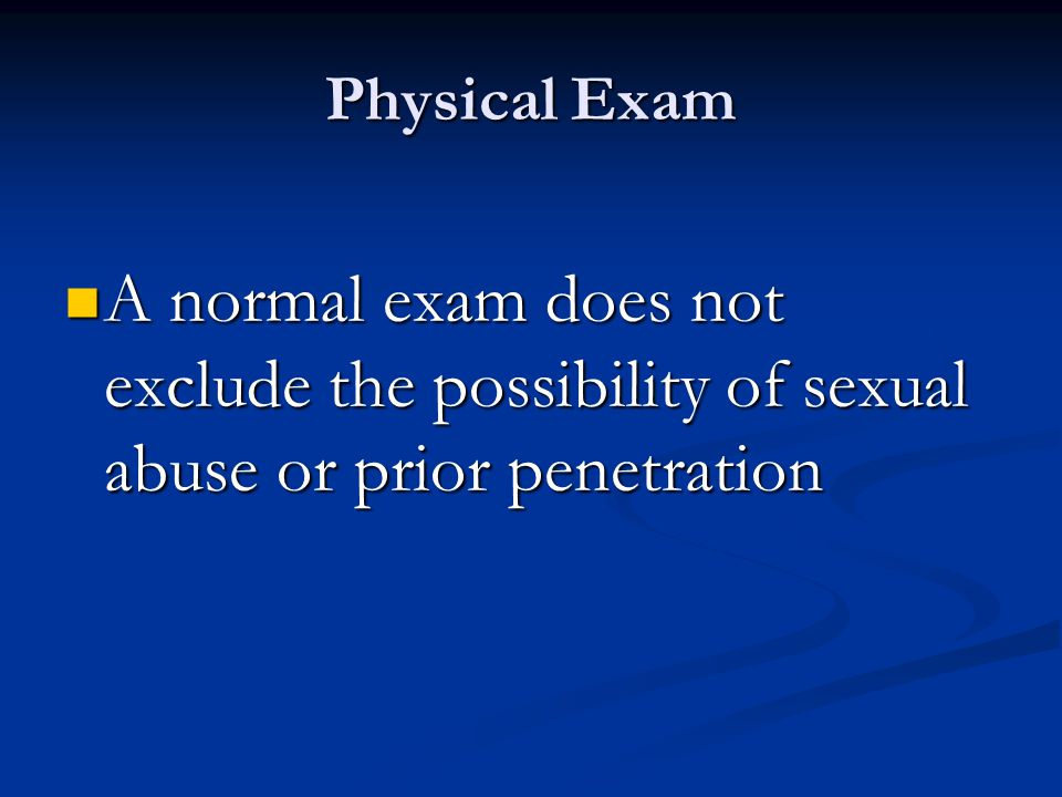 Physical Exam A normal exam does not exclude the possibility of sexual abuse or prior penetration