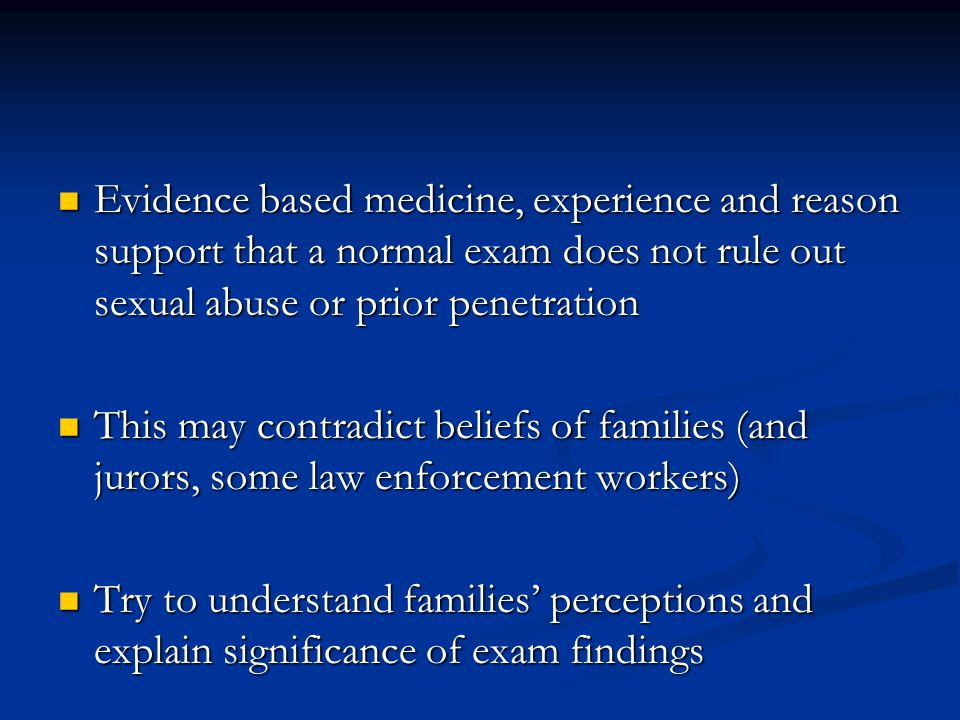 Evidence based medicine, experience and reason support that a normal exam does not rule out sexual abuse or prior penetration