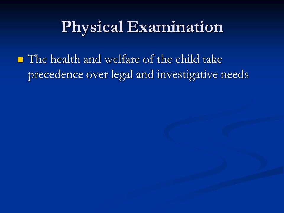 Physical Examination The health and welfare of the child take precedence over legal and investigative needs.