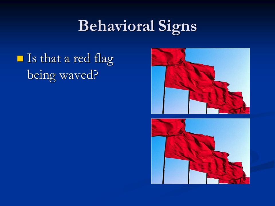 Behavioral Signs Is that a red flag being waved
