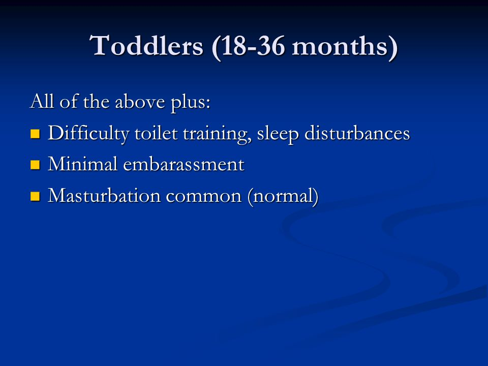 Toddlers (18-36 months) All of the above plus: