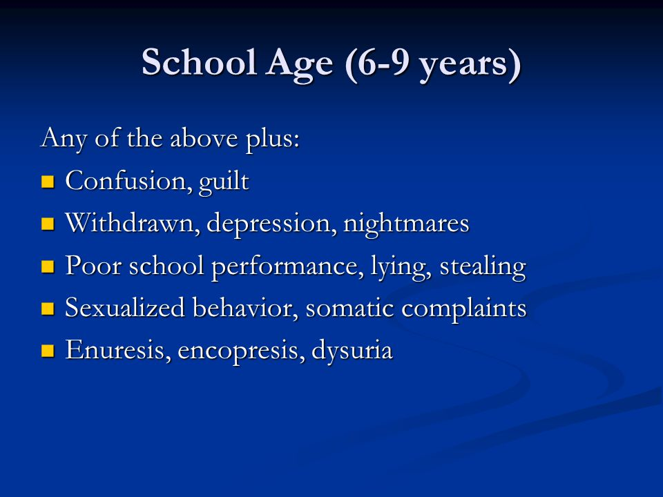 School Age (6-9 years) Any of the above plus: Confusion, guilt
