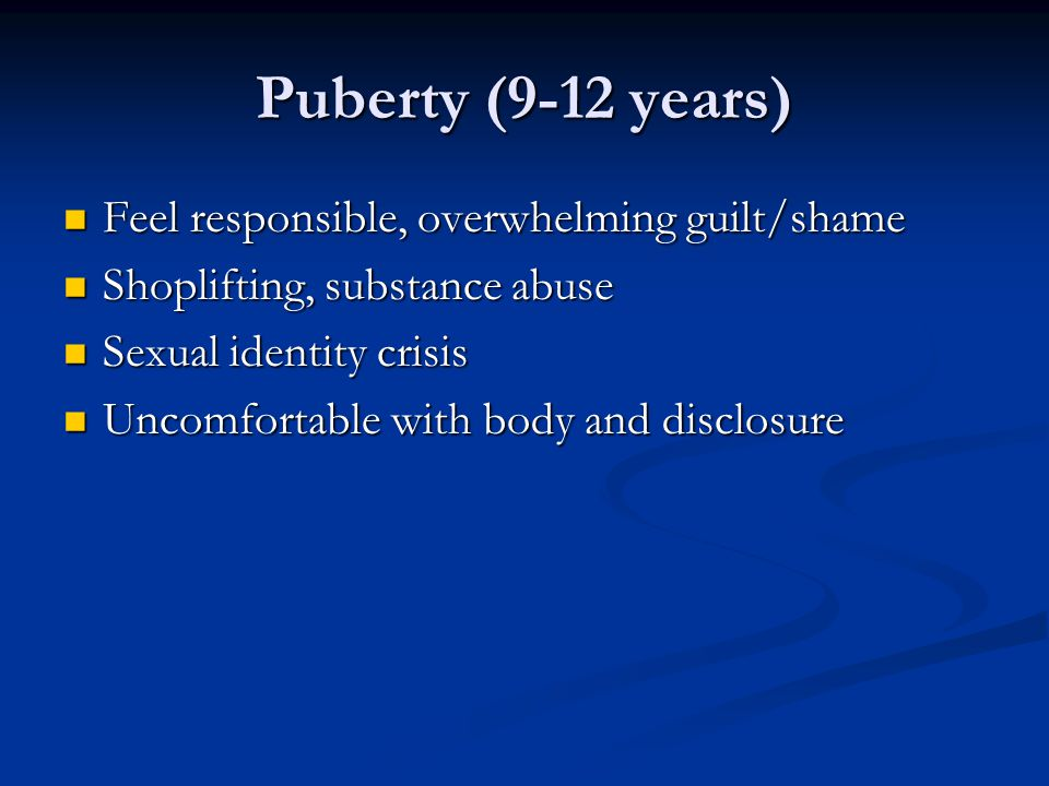 Puberty (9-12 years) Feel responsible, overwhelming guilt/shame