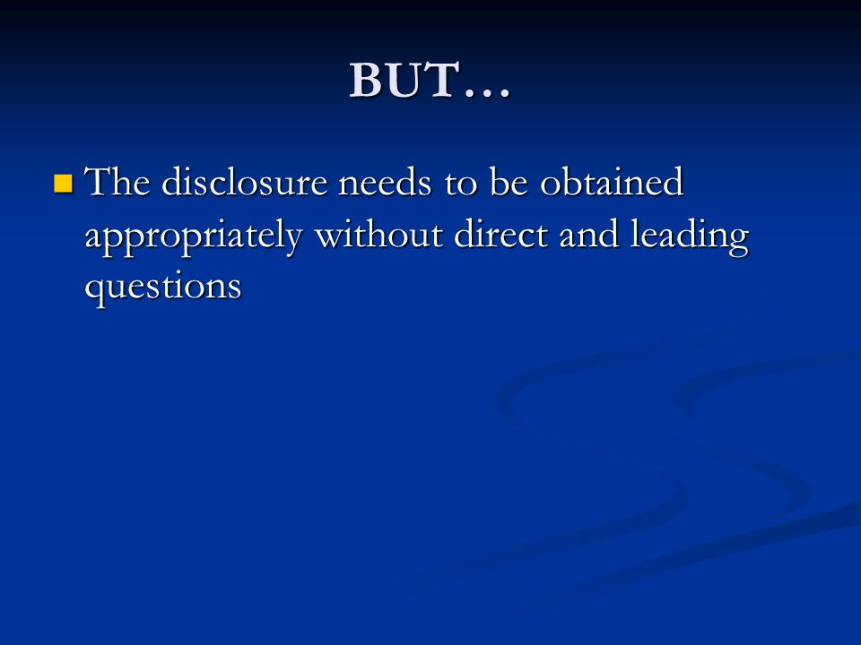 BUT… The disclosure needs to be obtained appropriately without direct and leading questions