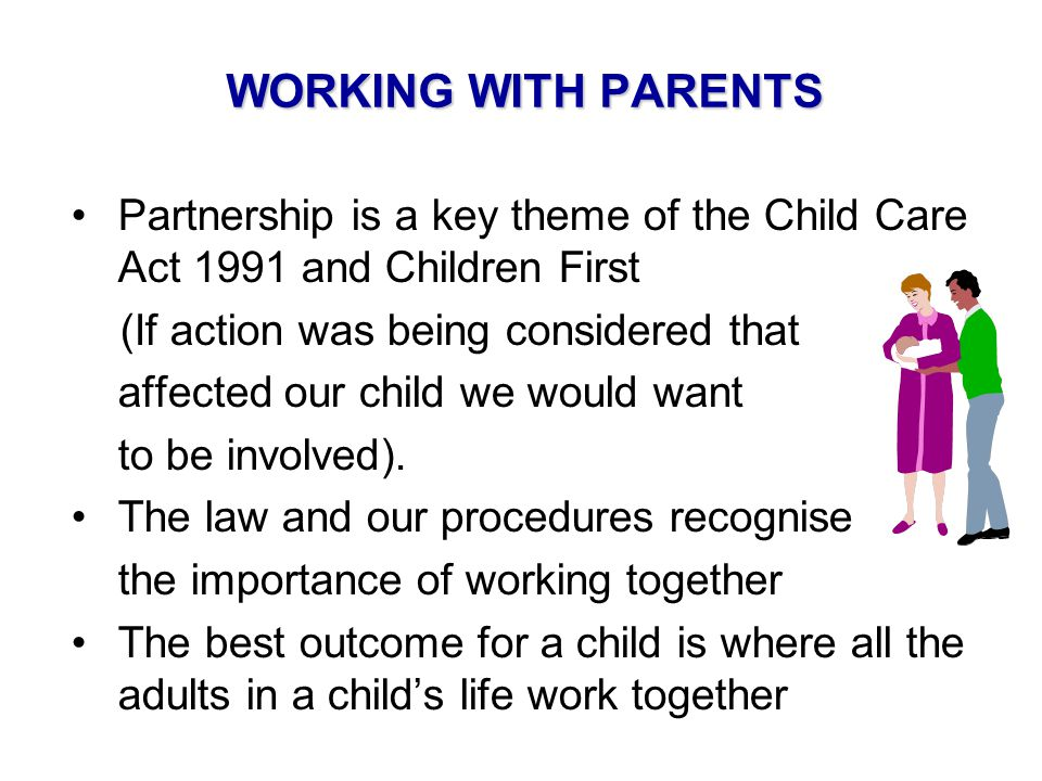WORKING WITH PARENTS Partnership is a key theme of the Child Care Act 1991 and Children First. (If action was being considered that.
