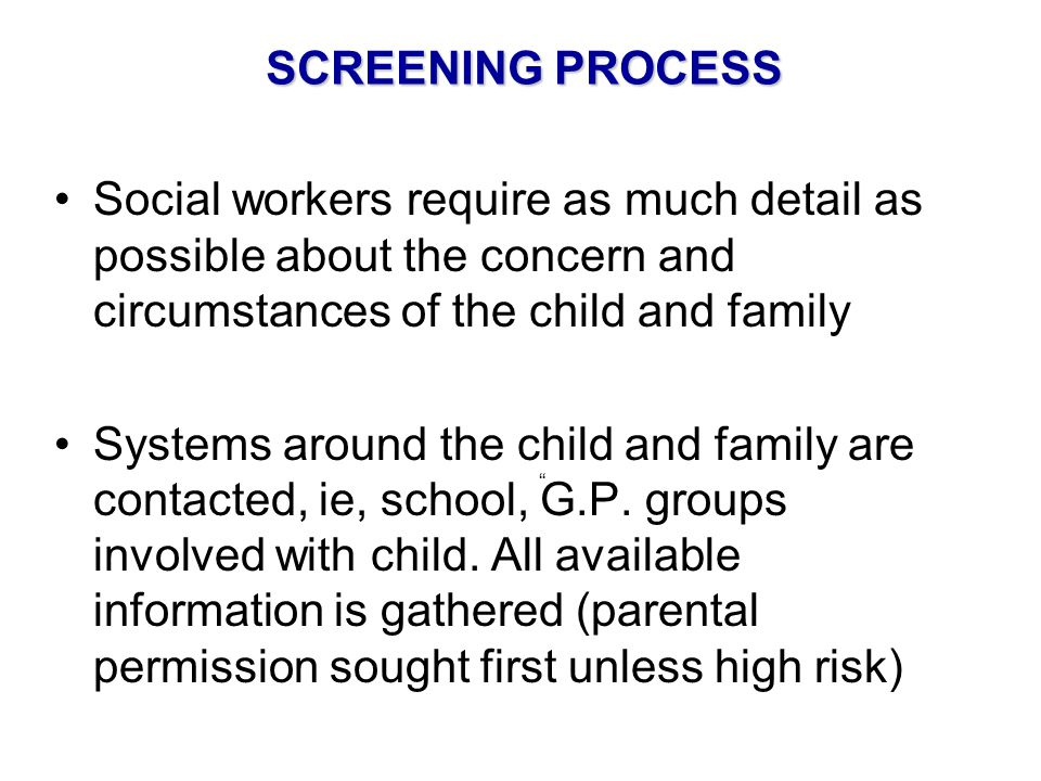 SCREENING PROCESS Social workers require as much detail as possible about the concern and circumstances of the child and family.