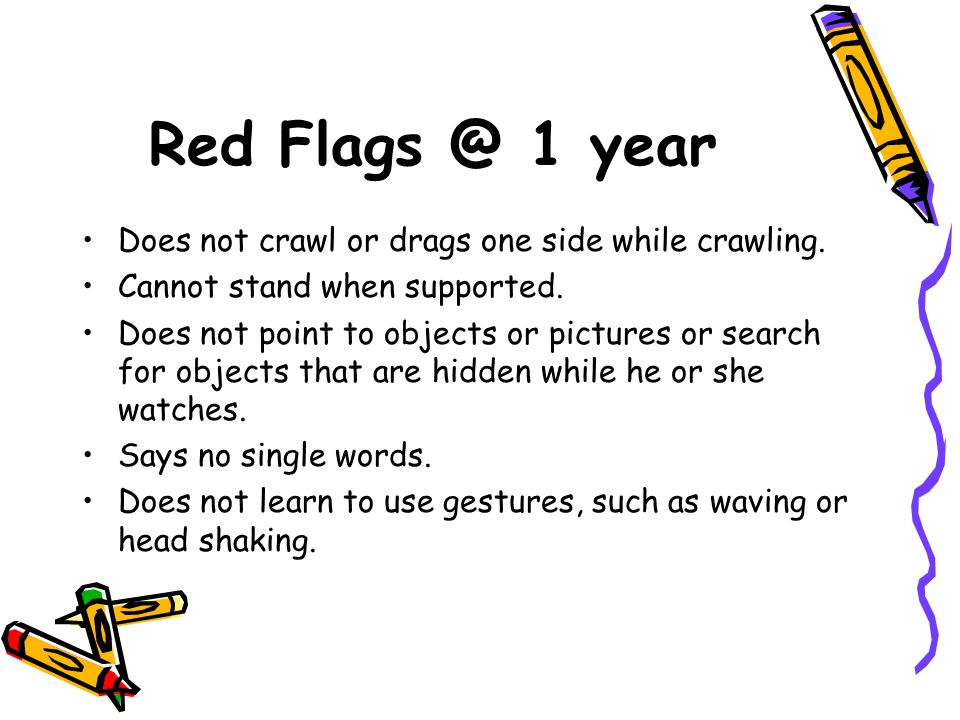 Red Flags @ 1 year Does not crawl or drags one side while crawling.
