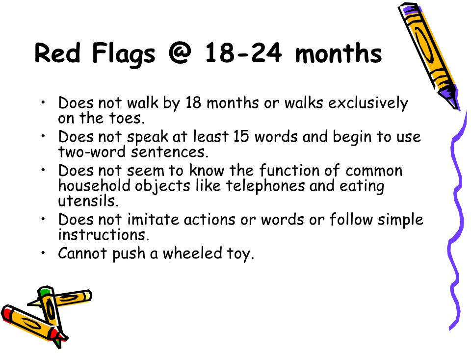 Red Flags @ 18-24 months Does not walk by 18 months or walks exclusively on the toes.