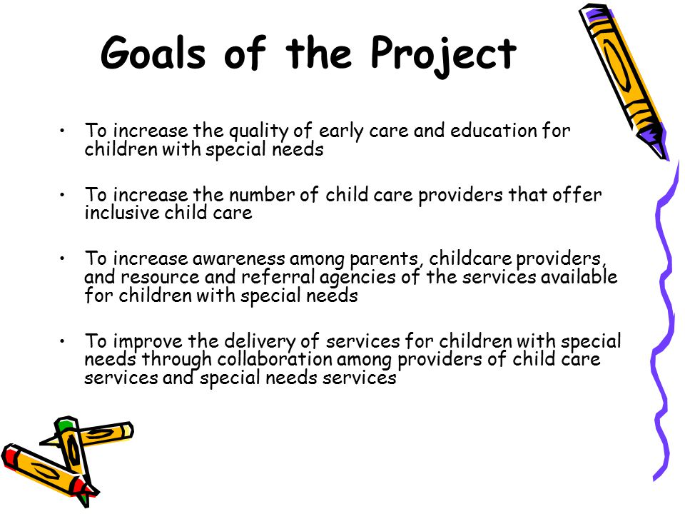 Goals of the Project To increase the quality of early care and education for children with special needs.
