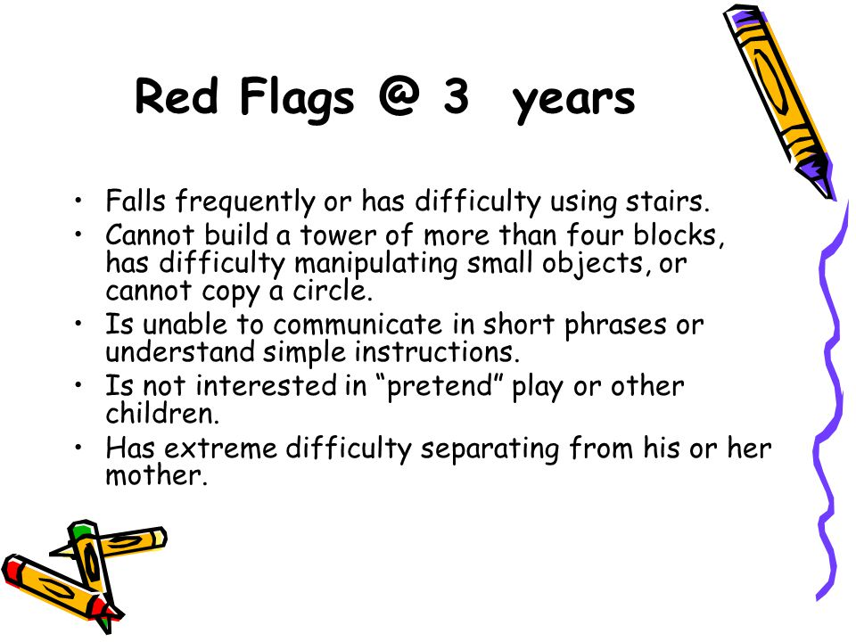 Red Flags @ 3 years Falls frequently or has difficulty using stairs.