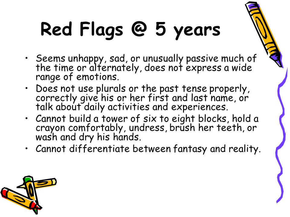 Red Flags @ 5 years Seems unhappy, sad, or unusually passive much of the time or alternately, does not express a wide range of emotions.
