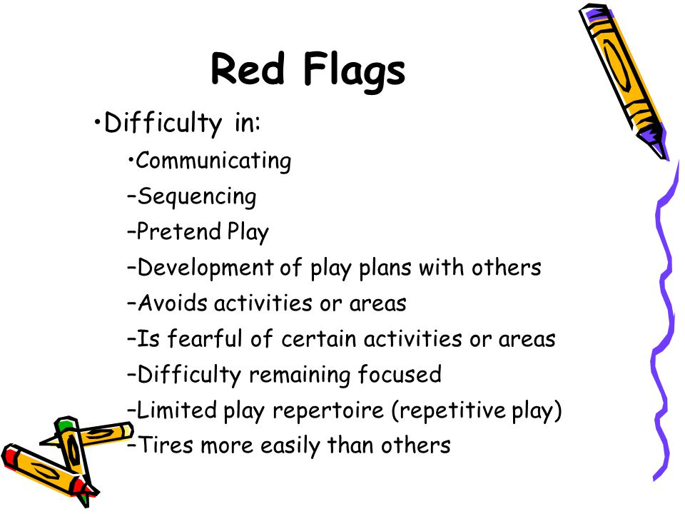 Red Flags Difficulty in: Communicating Sequencing Pretend Play