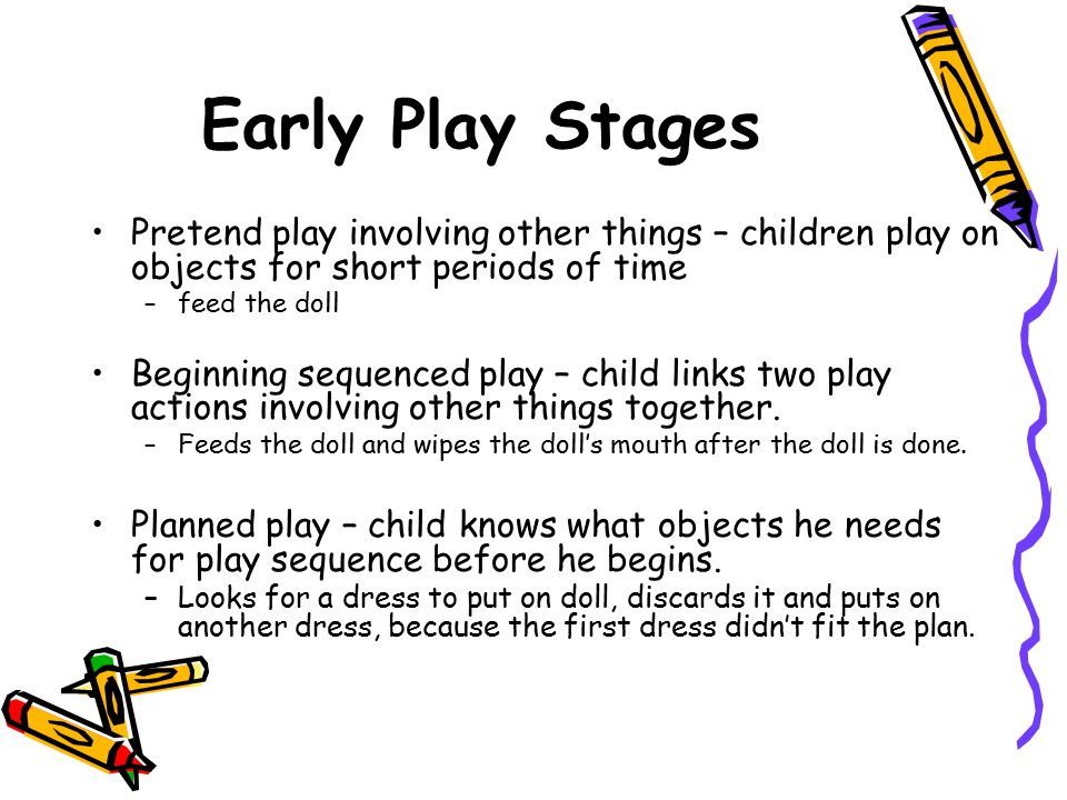 Early Play Stages Pretend play involving other things – children play on objects for short periods of time.