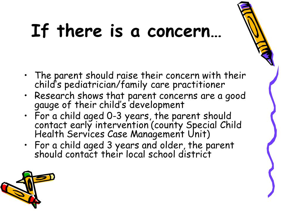 If there is a concern… The parent should raise their concern with their child's pediatrician/family care practitioner.