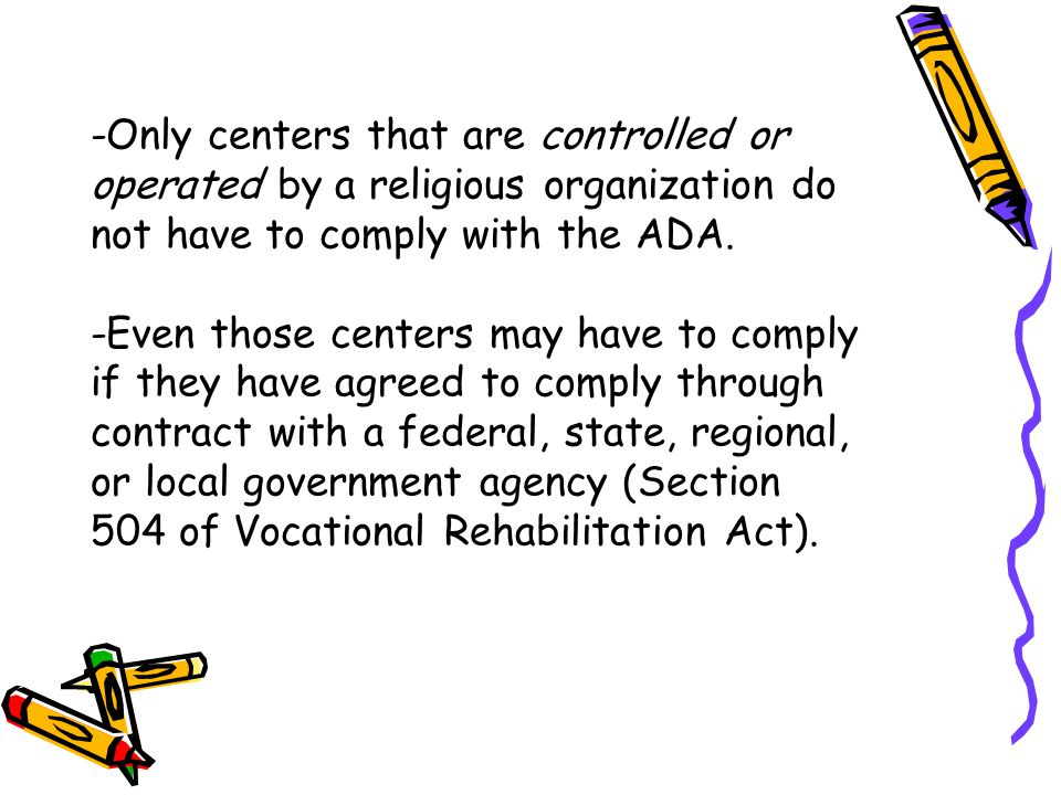 -Only centers that are controlled or operated by a religious organization do not have to comply with the ADA.