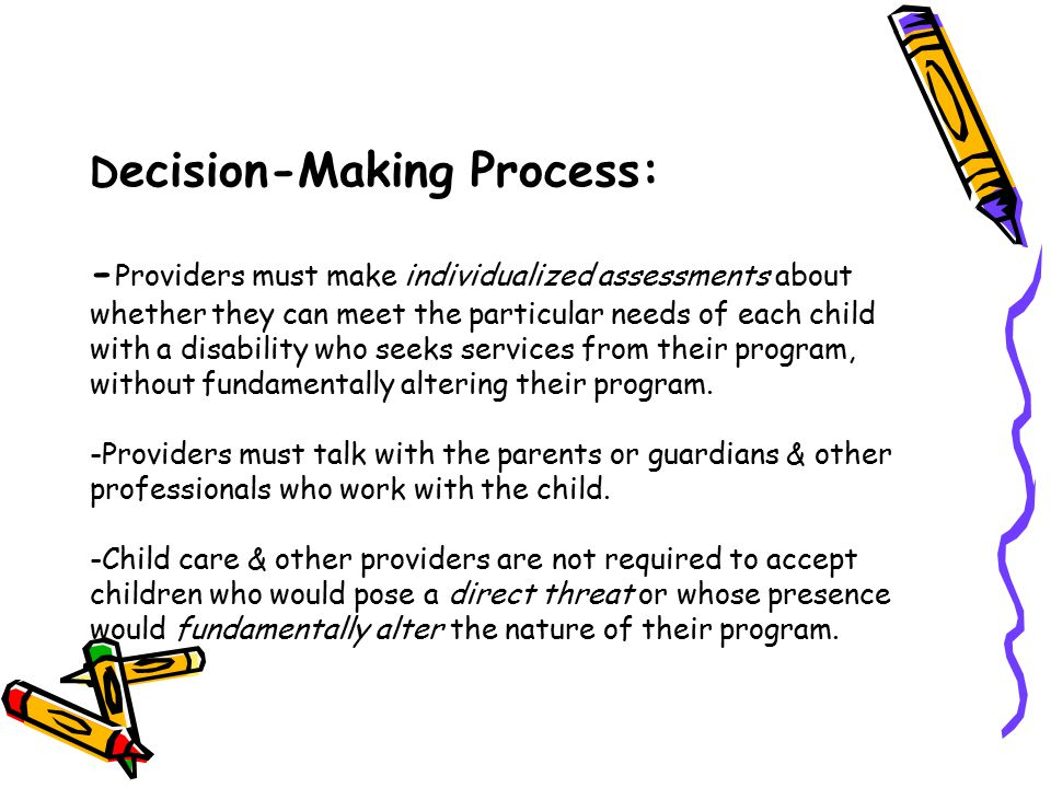 Decision-Making Process: -Providers must make individualized assessments about whether they can meet the particular needs of each child with a disability who seeks services from their program, without fundamentally altering their program.