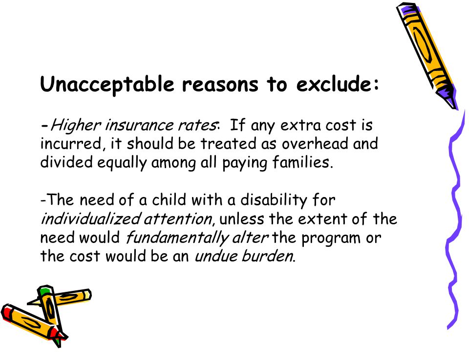 Unacceptable reasons to exclude: -Higher insurance rates: If any extra cost is incurred, it should be treated as overhead and divided equally among all paying families.
