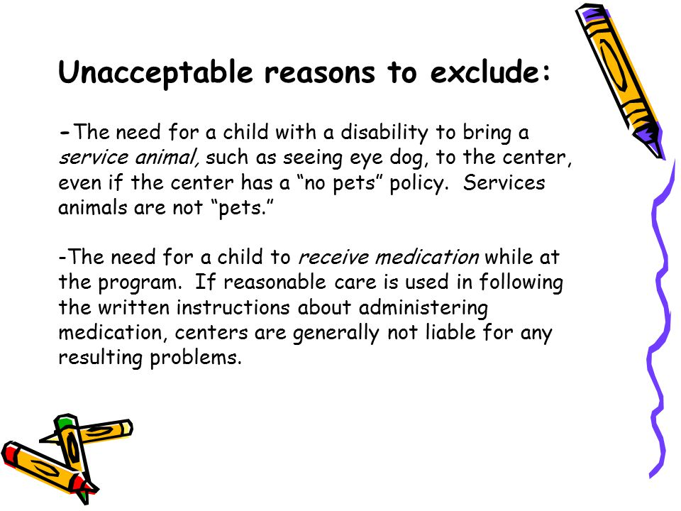 Unacceptable reasons to exclude: -The need for a child with a disability to bring a service animal, such as seeing eye dog, to the center, even if the center has a no pets policy.
