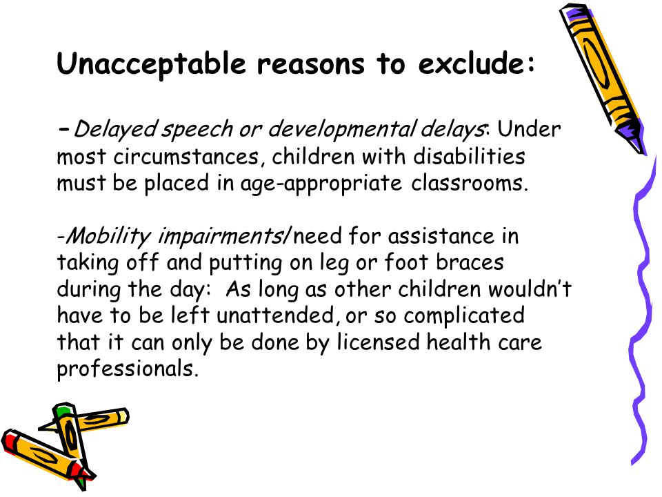 Unacceptable reasons to exclude: -Delayed speech or developmental delays: Under most circumstances, children with disabilities must be placed in age-appropriate classrooms.