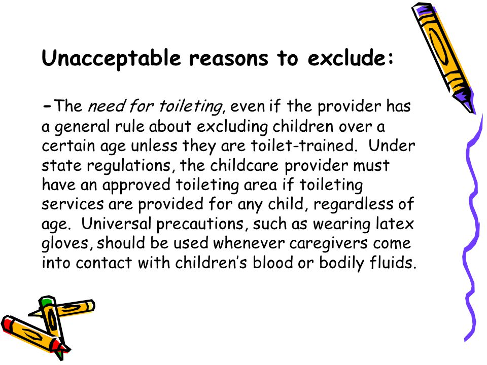 Unacceptable reasons to exclude: -The need for toileting, even if the provider has a general rule about excluding children over a certain age unless they are toilet-trained.