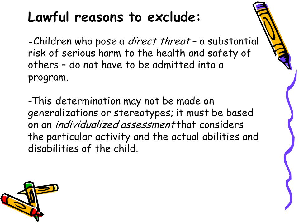 Lawful reasons to exclude: -Children who pose a direct threat – a substantial risk of serious harm to the health and safety of others – do not have to be admitted into a program.