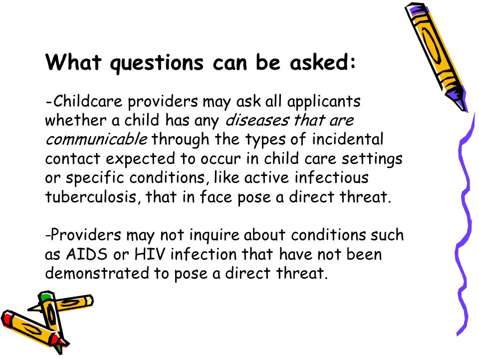 What questions can be asked: -Childcare providers may ask all applicants whether a child has any diseases that are communicable through the types of incidental contact expected to occur in child care settings or specific conditions, like active infectious tuberculosis, that in face pose a direct threat.