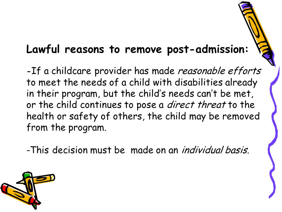 Lawful reasons to remove post-admission: -If a childcare provider has made reasonable efforts to meet the needs of a child with disabilities already in their program, but the child's needs can't be met, or the child continues to pose a direct threat to the health or safety of others, the child may be removed from the program.