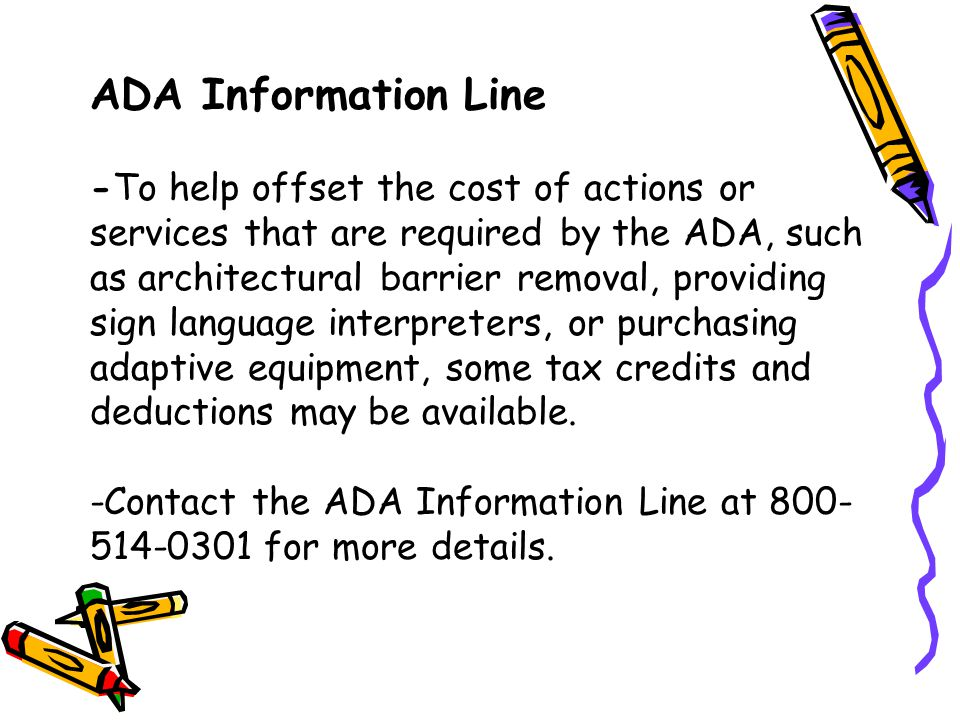 ADA Information Line -To help offset the cost of actions or services that are required by the ADA, such as architectural barrier removal, providing sign language interpreters, or purchasing adaptive equipment, some tax credits and deductions may be available.